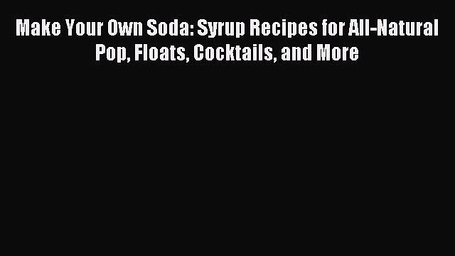 Read Make Your Own Soda: Syrup Recipes for All-Natural Pop Floats Cocktails and More Ebook