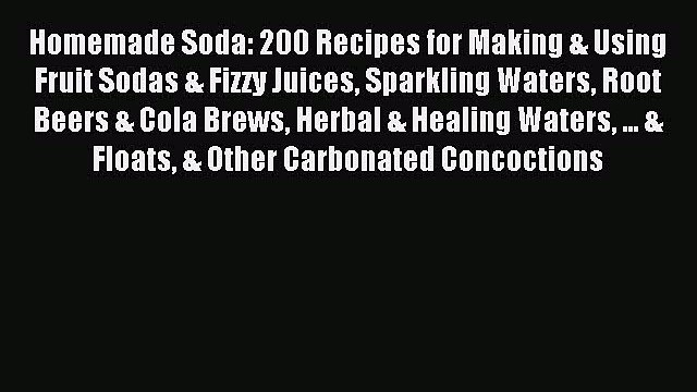 Read Homemade Soda: 200 Recipes for Making & Using Fruit Sodas & Fizzy Juices Sparkling Waters