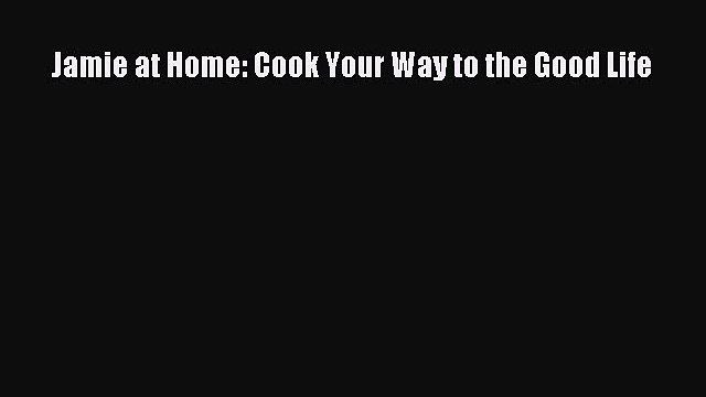 Read Jamie at Home: Cook Your Way to the Good Life Ebook Online