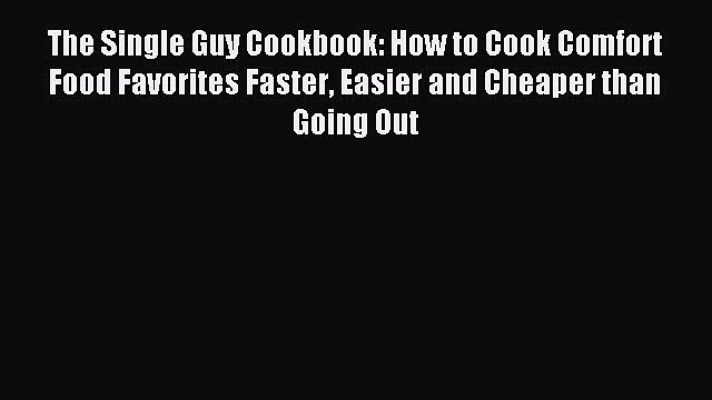 Read The Single Guy Cookbook: How to Cook Comfort Food Favorites Faster Easier and Cheaper