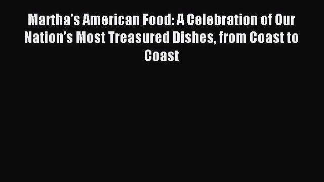 Read Martha's American Food: A Celebration of Our Nation's Most Treasured Dishes from Coast