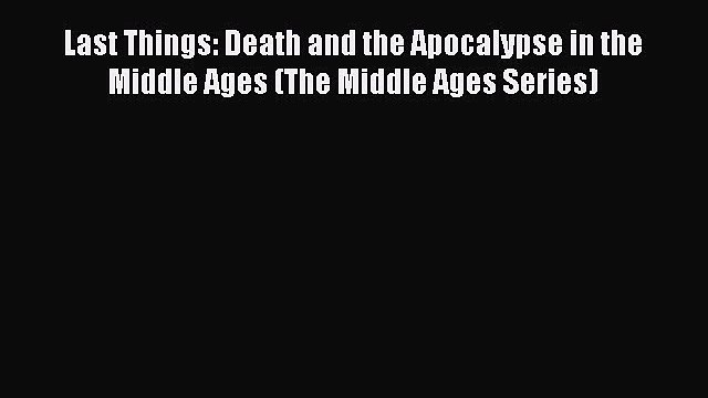 [PDF] Last Things: Death and the Apocalypse in the Middle Ages (The Middle Ages Series) Download