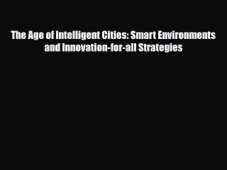 [PDF] The Age of Intelligent Cities: Smart Environments and Innovation-for-all Strategies Read