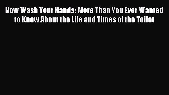 Read Now Wash Your Hands: More Than You Ever Wanted to Know About the Life and Times of the