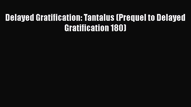 [PDF] Delayed Gratification: Tantalus (Prequel to Delayed Gratification 180) [PDF] Online