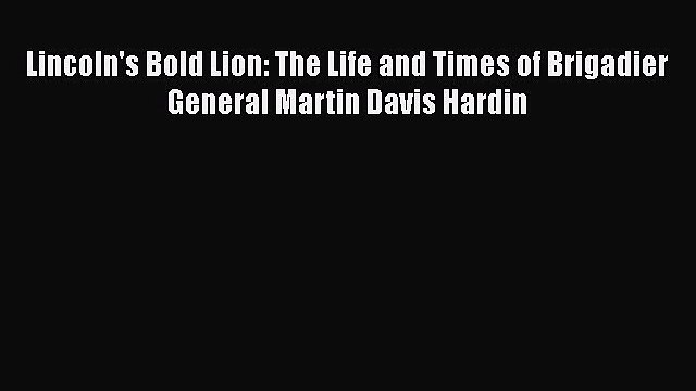 PDF Lincoln's Bold Lion: The Life and Times of Brigadier General Martin Davis Hardin Free Books