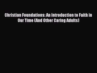 Download Christian Foundations: An Introduction to Faith in Our Time (And Other Caring Adults)