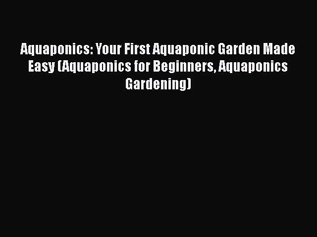 Read Aquaponics: Your First Aquaponic Garden Made Easy (Aquaponics for Beginners Aquaponics