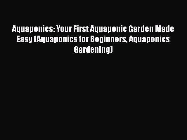 Read Aquaponics: Your First Aquaponic Garden Made Easy (Aquaponics for Beginners Aquaponics