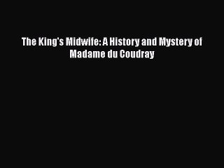 PDF The King's Midwife: A History and Mystery of Madame du Coudray Free Books