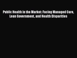 PDF Public Health in the Market: Facing Managed Care Lean Government and Health Disparities