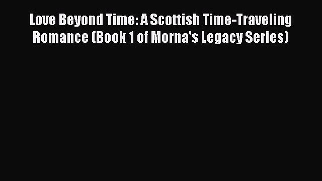 Read Love Beyond Time: A Scottish Time-Traveling Romance (Book 1 of Morna's Legacy Series)
