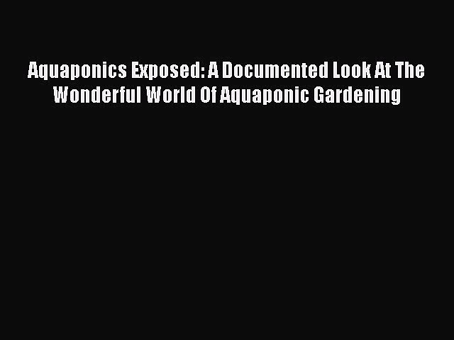 Download Aquaponics Exposed: A Documented Look At The Wonderful World Of Aquaponic Gardening