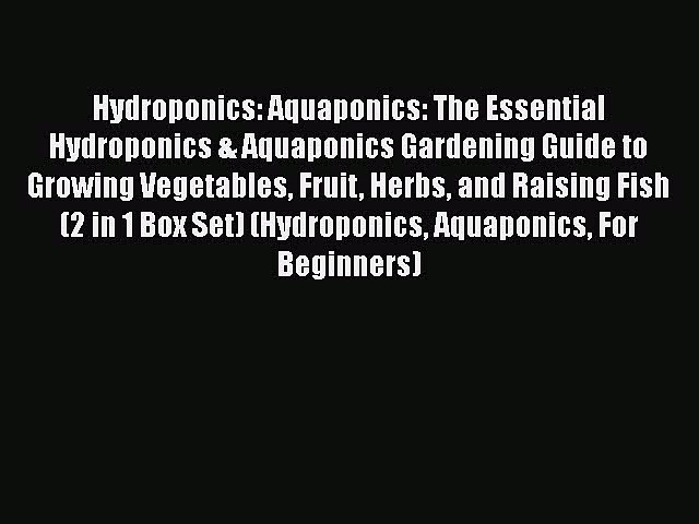 Download Hydroponics: Aquaponics: The Essential Hydroponics & Aquaponics Gardening Guide to