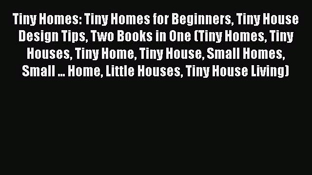 PDF Tiny Homes: Tiny Homes for Beginners Tiny House Design Tips Two Books in One (Tiny Homes