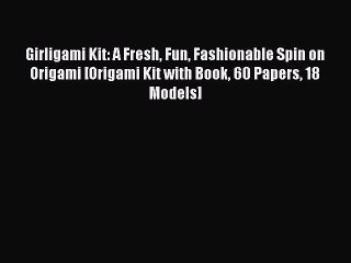 Read Girligami Kit: A Fresh Fun Fashionable Spin on Origami [Origami Kit with Book 60 Papers