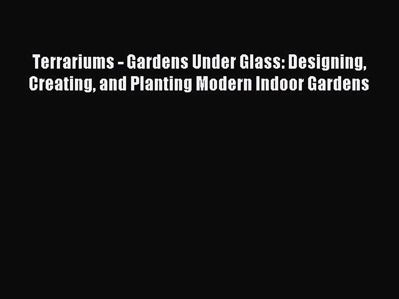 Read Terrariums - Gardens Under Glass: Designing Creating and Planting Modern Indoor Gardens