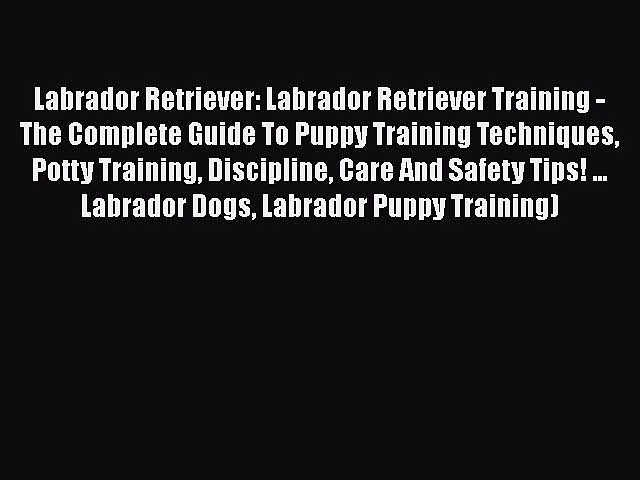 PDF Labrador Retriever: Labrador Retriever Training – The Complete Guide To Puppy Training