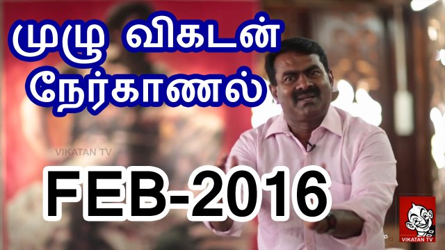 முழு விகடன் நேர்காணல் – சீமான் – 12பெப்ர2016 | Full – Seeman Interview to Vikatan – 12 February 2016