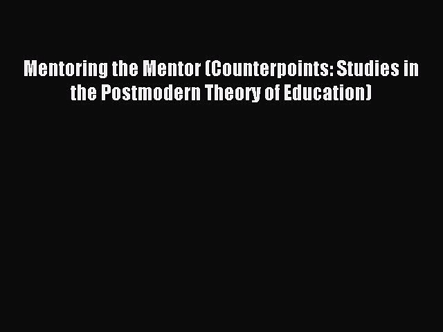 Download Mentoring the Mentor (Counterpoints: Studies in the Postmodern Theory of Education)