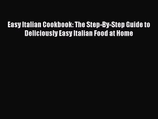Read Easy Italian Cookbook: The Step-By-Step Guide to Deliciously Easy Italian Food at Home