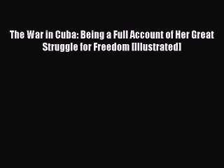 Read The War in Cuba: Being a Full Account of Her Great Struggle for Freedom [Illustrated]