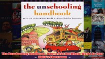 Download PDF  The Unschooling Handbook  How to Use the Whole World As Your Childs Classroom FULL FREE