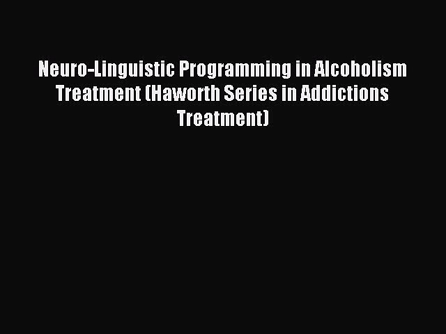 Read Neuro-Linguistic Programming in Alcoholism Treatment (Haworth Series in Addictions Treatment)