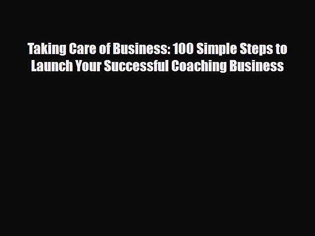 [PDF] Taking Care of Business: 100 Simple Steps to Launch Your Successful Coaching Business
