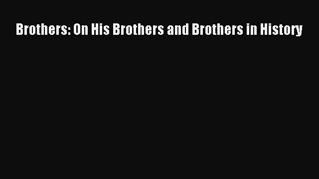 [PDF] Brothers: On His Brothers and Brothers in History [Read] Online