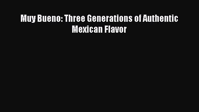 Download Muy Bueno: Three Generations of Authentic Mexican Flavor Ebook Free