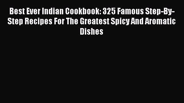 Read Best Ever Indian Cookbook: 325 Famous Step-By-Step Recipes For The Greatest Spicy And