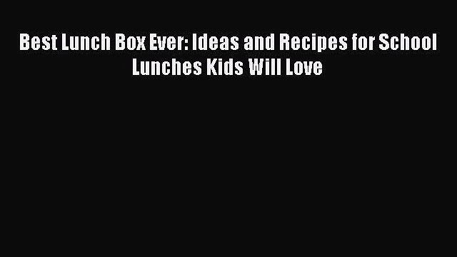 Download Best Lunch Box Ever: Ideas and Recipes for School Lunches Kids Will Love Ebook Online