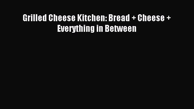 Read Grilled Cheese Kitchen: Bread + Cheese + Everything in Between Ebook Free