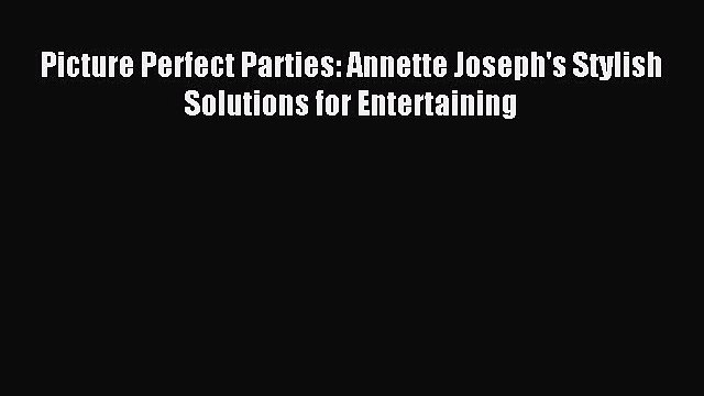Download Picture Perfect Parties: Annette Joseph's Stylish Solutions for Entertaining PDF Online