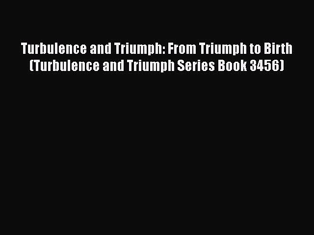 PDF Turbulence and Triumph: From Triumph to Birth (Turbulence and Triumph Series Book 3456)