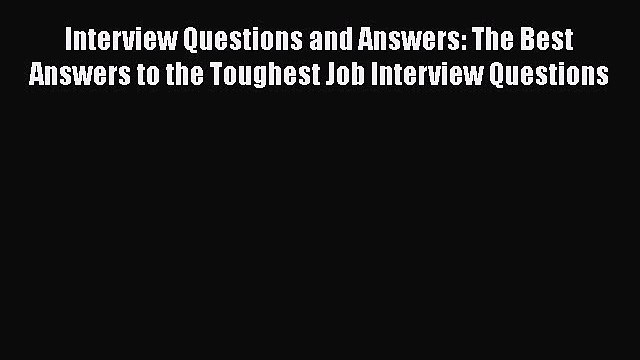 [PDF] Interview Questions and Answers: The Best Answers to the Toughest Job Interview Questions