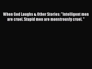 "When God Laughs & Other Stories: ""Intelligent men are cruel. Stupid men are monstrously cruel. """