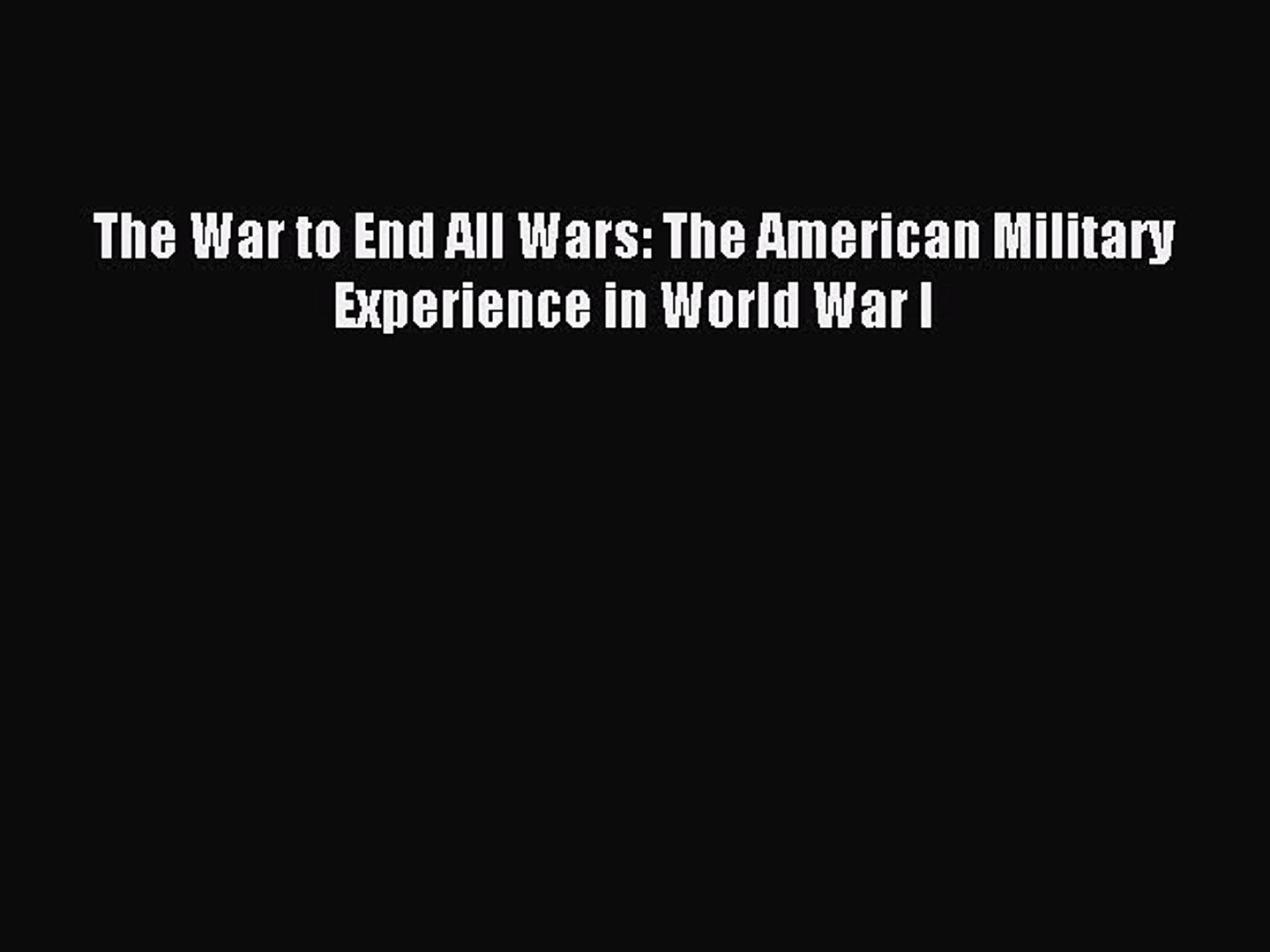 Read The War to End All Wars: The American Military Experience in World War I Ebook Free