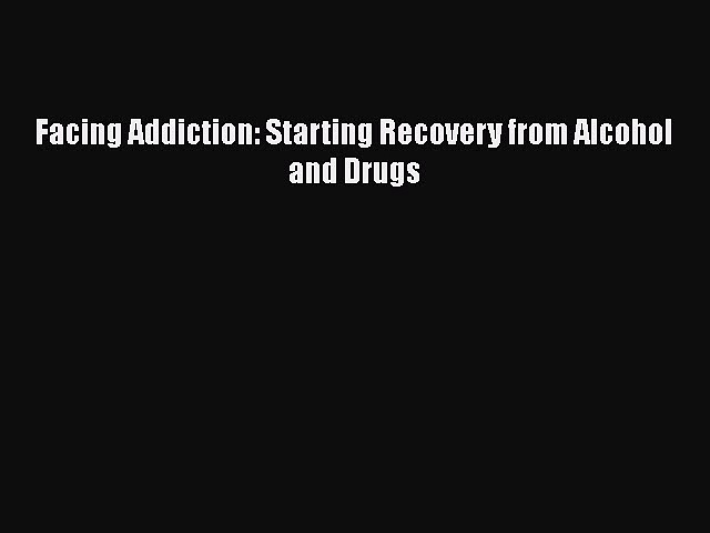Ebook Facing Addiction: Starting Recovery from Alcohol and Drugs Read Full Ebook