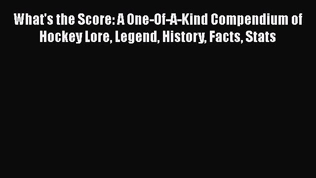 Read What's the Score: A One-Of-A-Kind Compendium of Hockey Lore Legend History Facts Stats