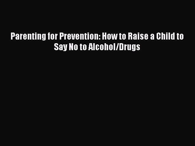 [PDF] Parenting for Prevention: How to Raise a Child to Say No to Alcohol/Drugs [Read] Online
