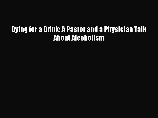 Book Dying for a Drink: A Pastor and a Physician Talk About Alcoholism Download Full Ebook