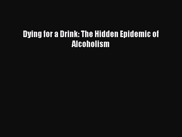 Ebook Dying for a Drink: The Hidden Epidemic of Alcoholism Read Full Ebook