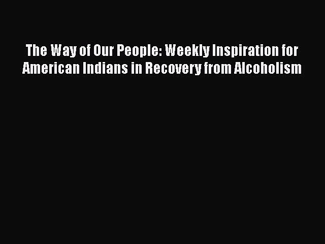 [PDF] The Way of Our People: Weekly Inspiration for American Indians in Recovery from Alcoholism
