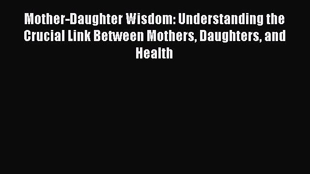 Download Mother-Daughter Wisdom: Understanding the Crucial Link Between Mothers Daughters and