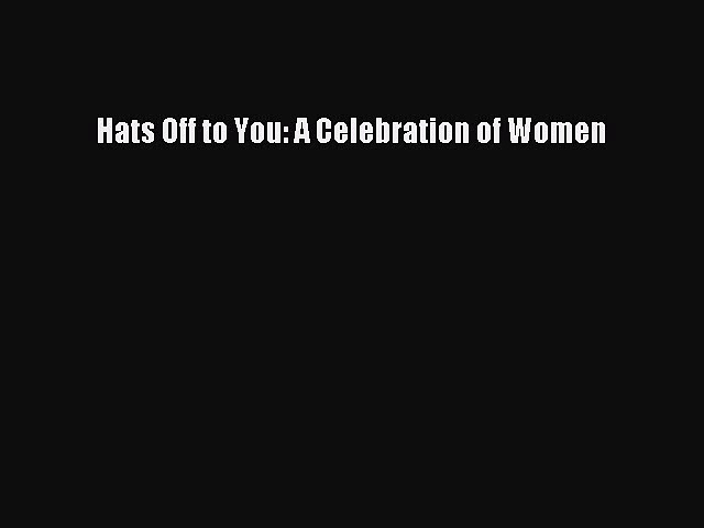 Read Hats Off to You: A Celebration of Women Ebook Free