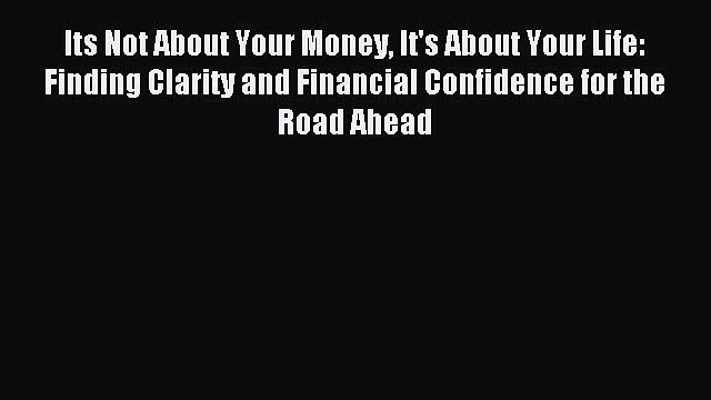 Read Its Not About Your Money It's About Your Life: Finding Clarity and Financial Confidence
