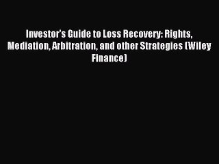 Download Investor's Guide to Loss Recovery: Rights Mediation Arbitration and other Strategies