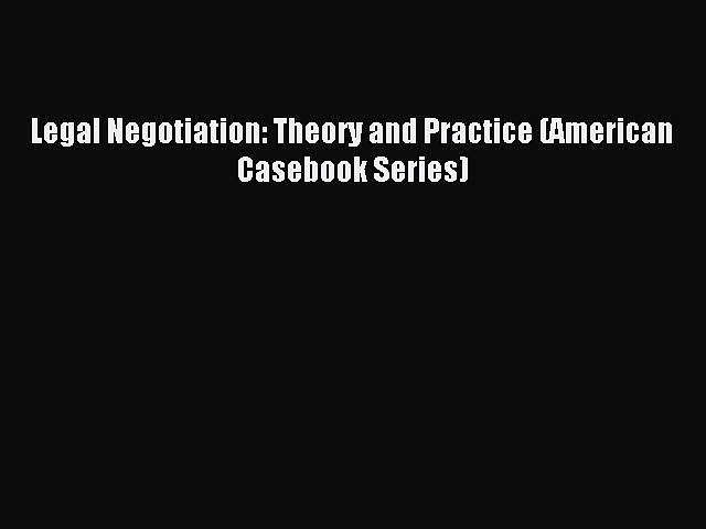 Download Legal Negotiation: Theory and Practice (American Casebook Series) PDF Online